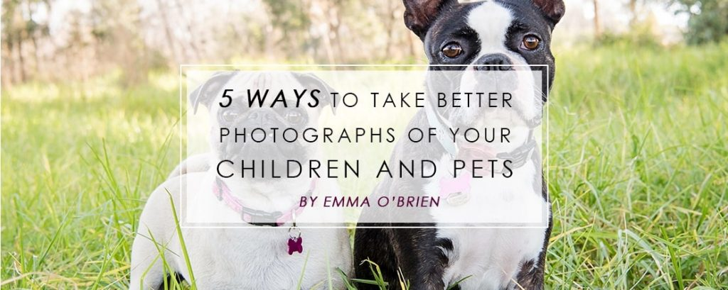 5 Ways to take better photographs of your Children and Pets